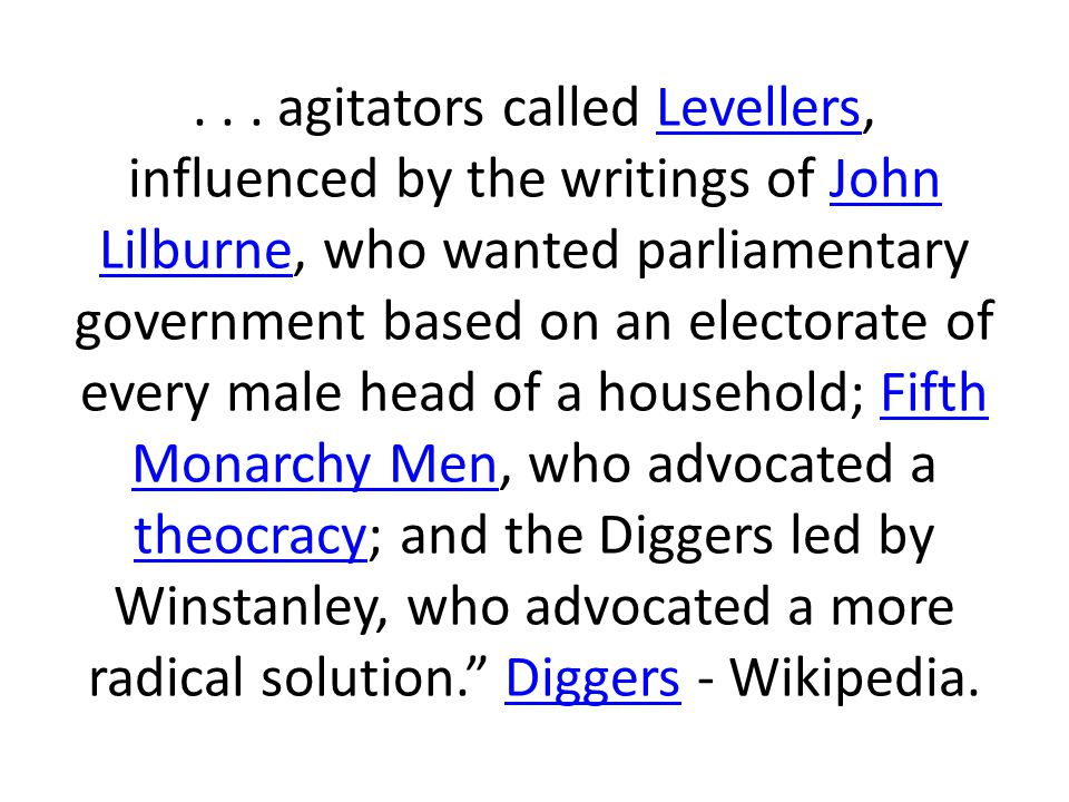 . . . agitators called Levellers, influenced by the writings of John Lilburne, who wanted parliamentary government based on an electorate of every male head of a household; Fifth Monarchy Men, who advocated a theocracy; and the Diggers led by Winstanley, who advocated a more radical solution. Diggers - Wikipedia.