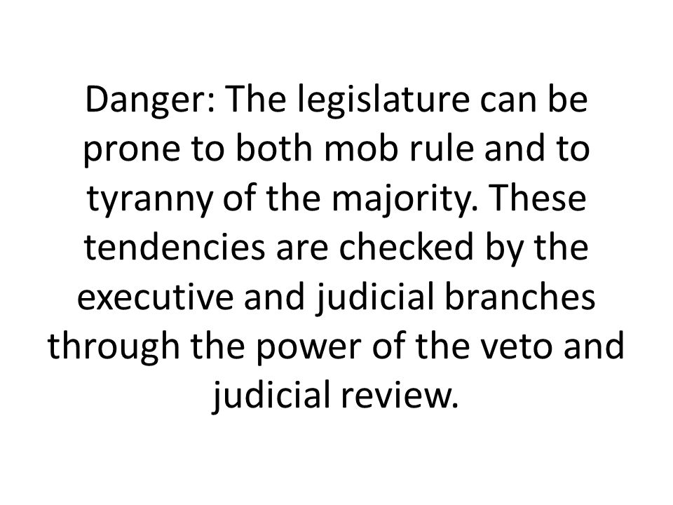 Danger: The legislature can be prone to both mob rule and to tyranny of the majority.