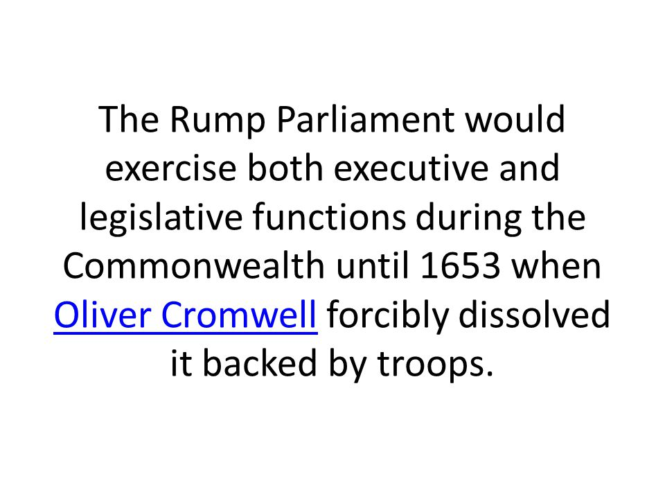 The Rump Parliament would exercise both executive and legislative functions during the Commonwealth until 1653 when Oliver Cromwell forcibly dissolved it backed by troops.