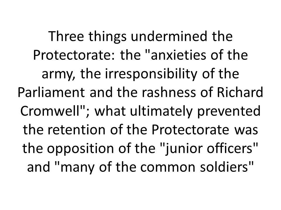 Three things undermined the Protectorate: the anxieties of the army, the irresponsibility of the Parliament and the rashness of Richard Cromwell ; what ultimately prevented the retention of the Protectorate was the opposition of the junior officers and many of the common soldiers