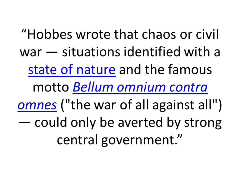 Hobbes wrote that chaos or civil war — situations identified with a state of nature and the famous motto Bellum omnium contra omnes ( the war of all against all ) — could only be averted by strong central government.