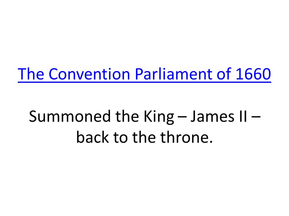 The Convention Parliament of 1660 Summoned the King – James II – back to the throne.