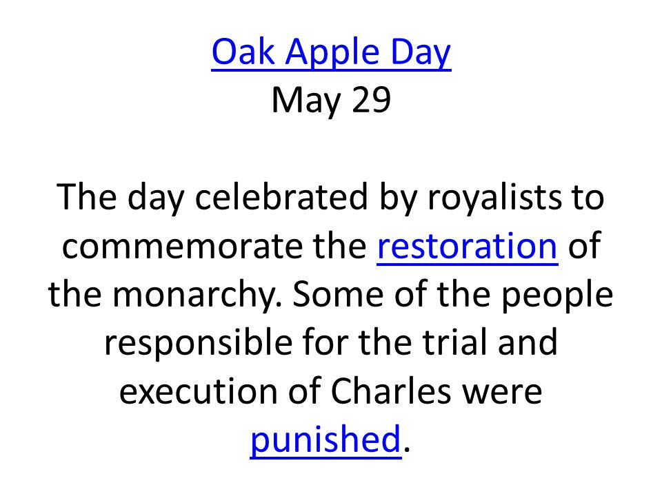 Oak Apple Day May 29 The day celebrated by royalists to commemorate the restoration of the monarchy.