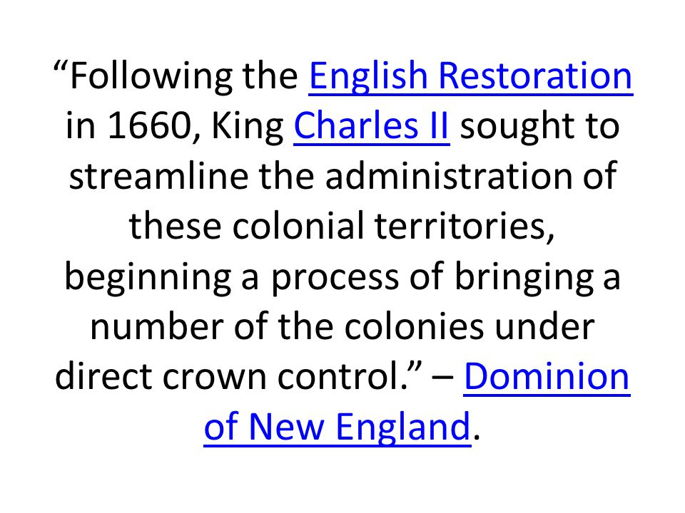 Following the English Restoration in 1660, King Charles II sought to streamline the administration of these colonial territories, beginning a process of bringing a number of the colonies under direct crown control. – Dominion of New England.