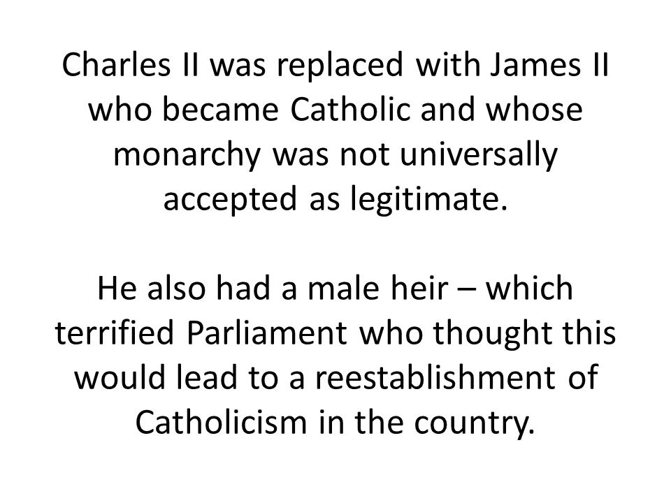 Charles II was replaced with James II who became Catholic and whose monarchy was not universally accepted as legitimate.