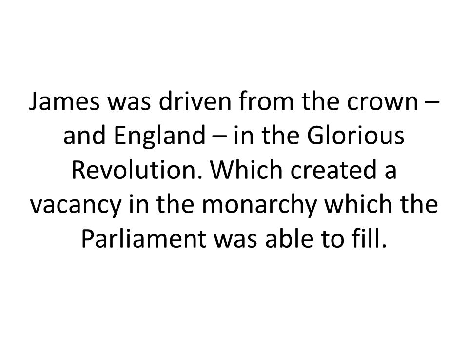 James was driven from the crown – and England – in the Glorious Revolution.