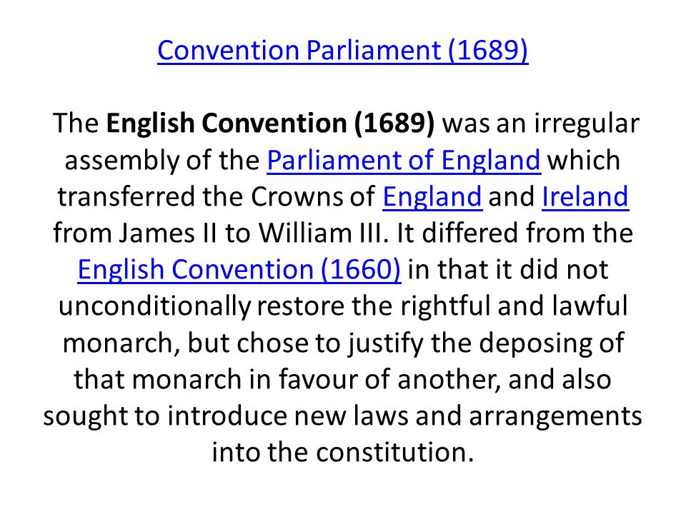 Convention Parliament (1689) The English Convention (1689) was an irregular assembly of the Parliament of England which transferred the Crowns of England and Ireland from James II to William III.