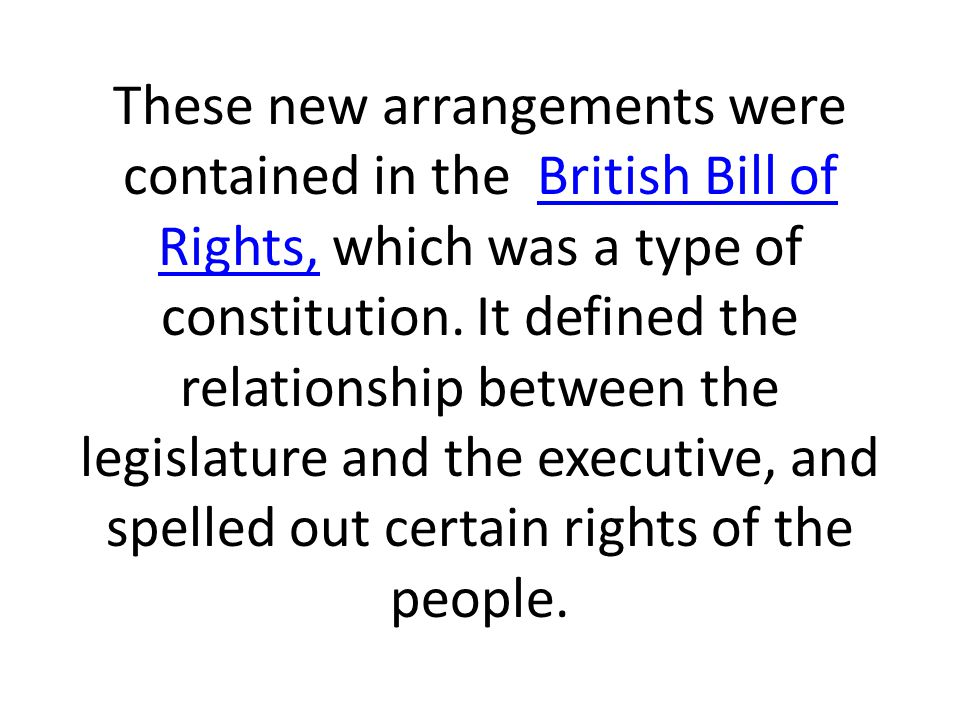 These new arrangements were contained in the British Bill of Rights, which was a type of constitution.