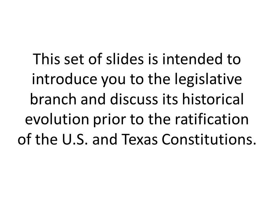 This set of slides is intended to introduce you to the legislative branch and discuss its historical evolution prior to the ratification of the U.S.