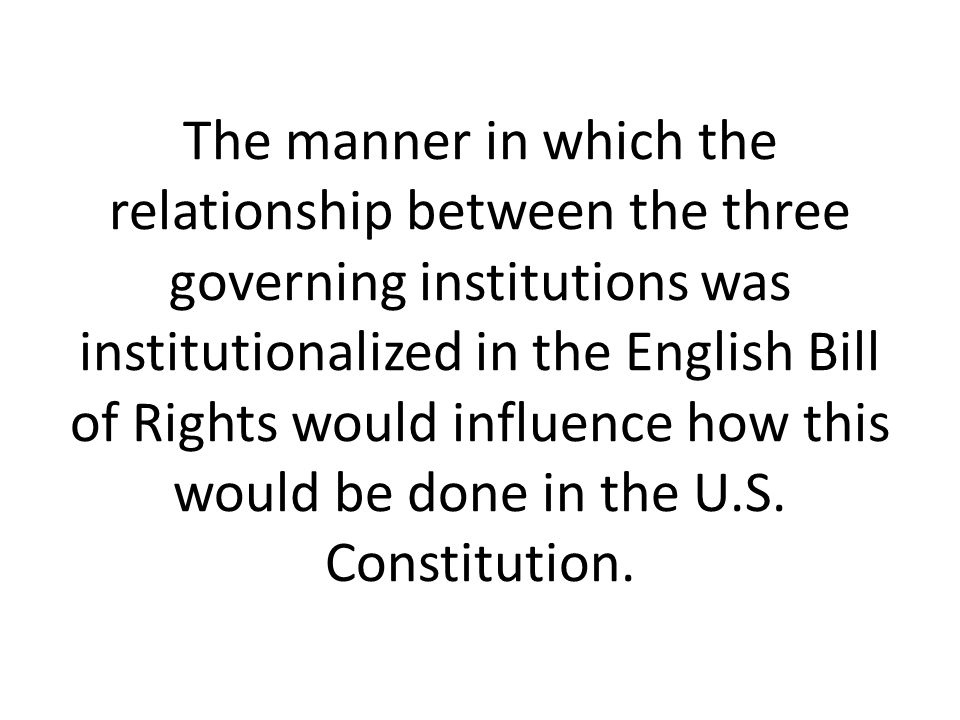 The manner in which the relationship between the three governing institutions was institutionalized in the English Bill of Rights would influence how this would be done in the U.S.