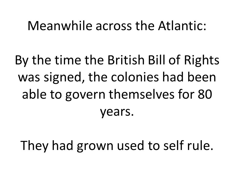 Meanwhile across the Atlantic: By the time the British Bill of Rights was signed, the colonies had been able to govern themselves for 80 years.