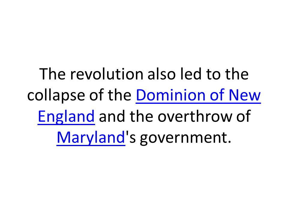 The revolution also led to the collapse of the Dominion of New England and the overthrow of Maryland s government.
