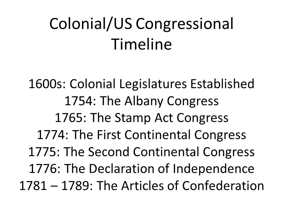 Colonial/US Congressional Timeline 1600s: Colonial Legislatures Established 1754: The Albany Congress 1765: The Stamp Act Congress 1774: The First Continental Congress 1775: The Second Continental Congress 1776: The Declaration of Independence 1781 – 1789: The Articles of Confederation