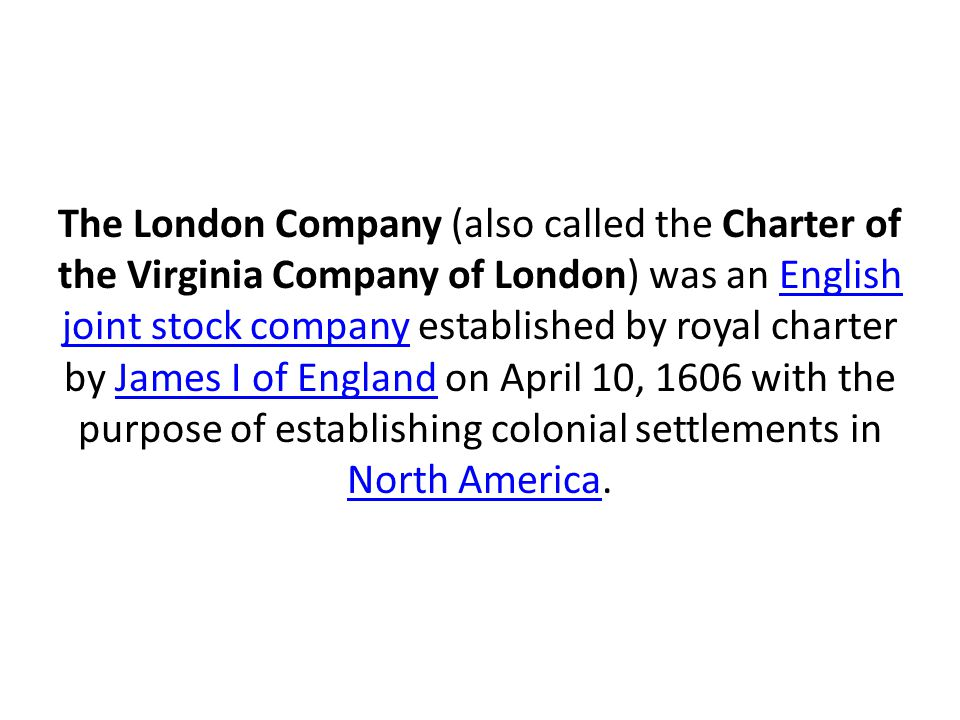 The London Company (also called the Charter of the Virginia Company of London) was an English joint stock company established by royal charter by James I of England on April 10, 1606 with the purpose of establishing colonial settlements in North America.