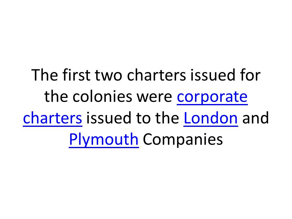 The first two charters issued for the colonies were corporate charters issued to the London and Plymouth Companies