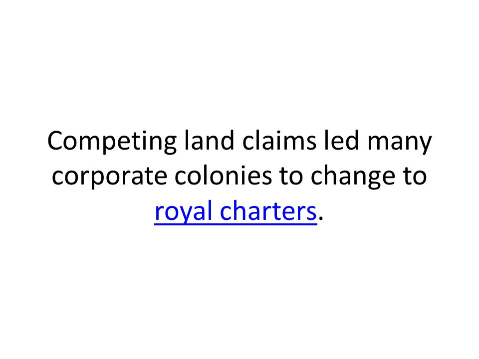 Competing land claims led many corporate colonies to change to royal charters.