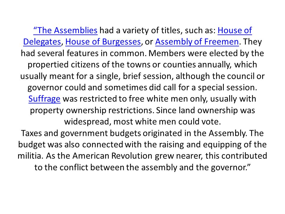 The Assemblies had a variety of titles, such as: House of Delegates, House of Burgesses, or Assembly of Freemen.