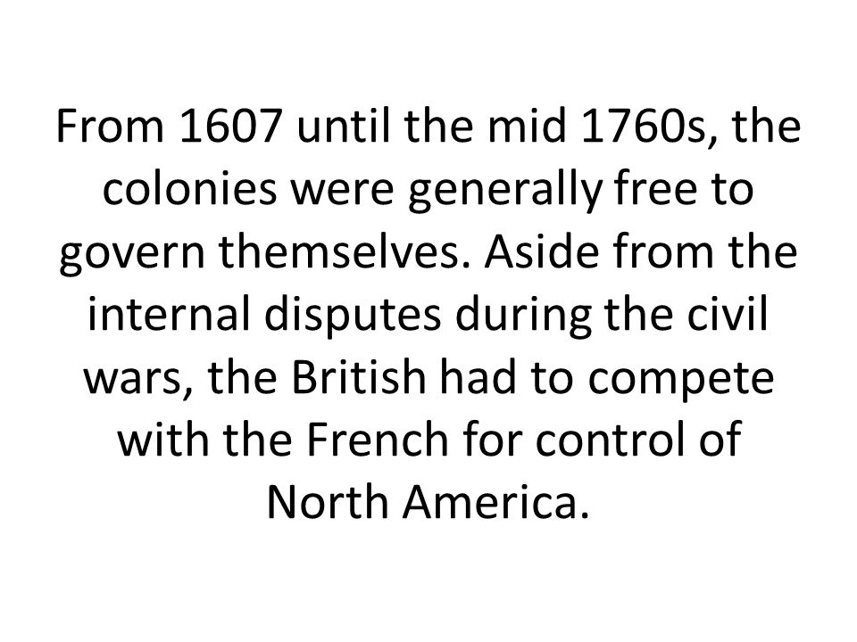 From 1607 until the mid 1760s, the colonies were generally free to govern themselves.