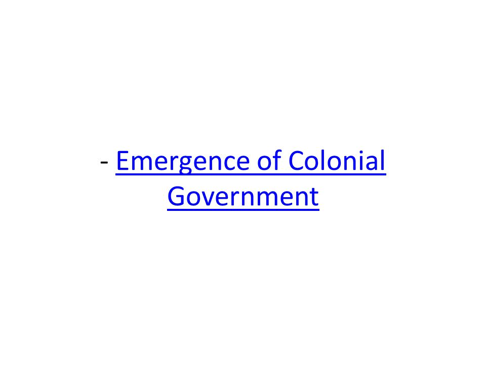 - Emergence of Colonial Government