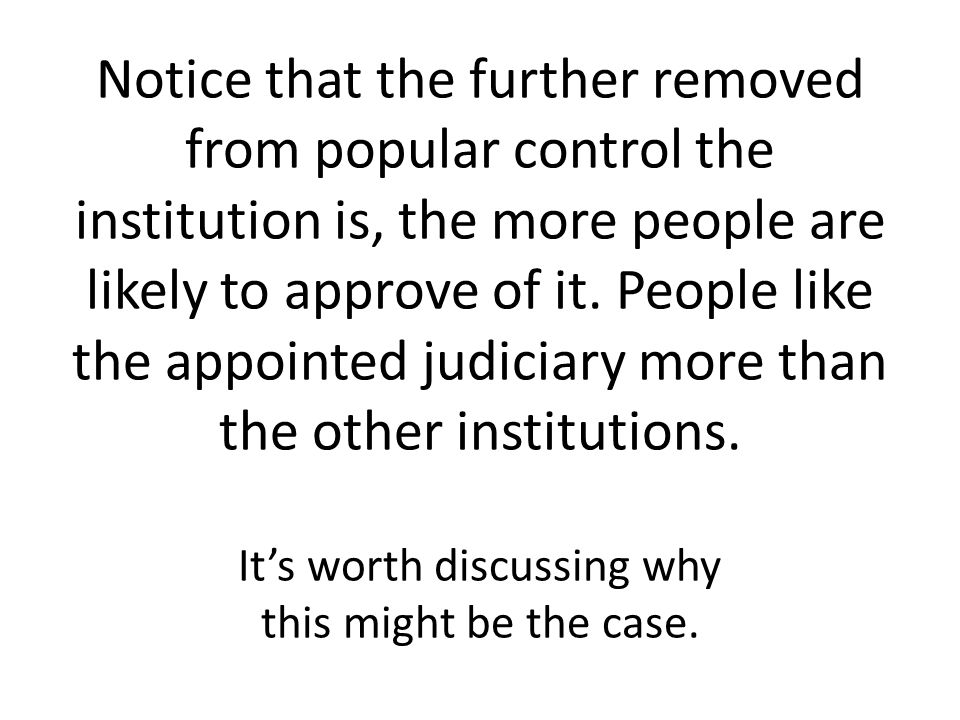 Notice that the further removed from popular control the institution is, the more people are likely to approve of it.