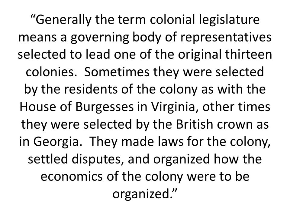 Generally the term colonial legislature means a governing body of representatives selected to lead one of the original thirteen colonies.
