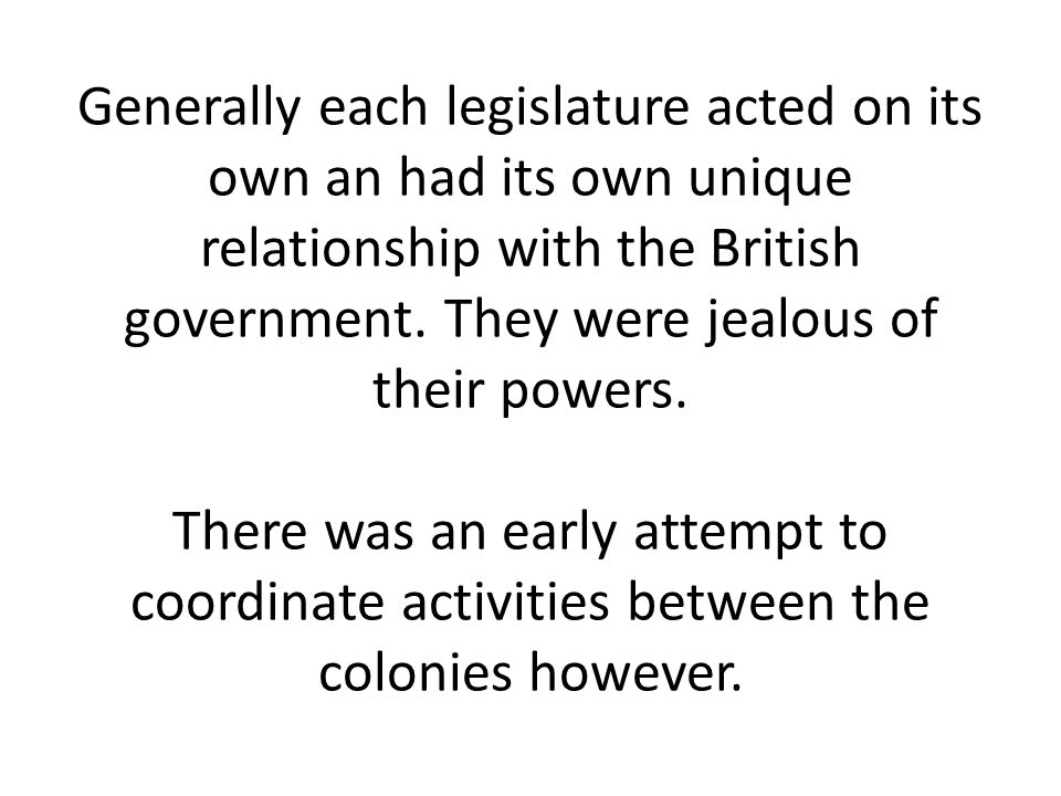Generally each legislature acted on its own an had its own unique relationship with the British government.