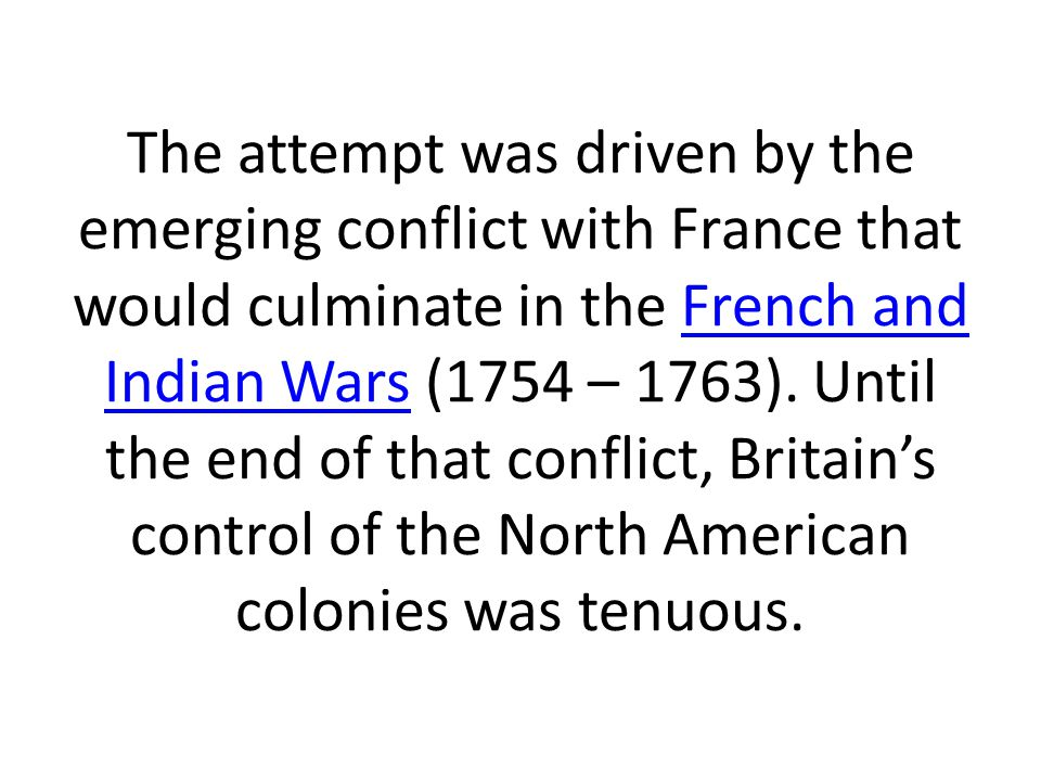 The attempt was driven by the emerging conflict with France that would culminate in the French and Indian Wars (1754 – 1763).
