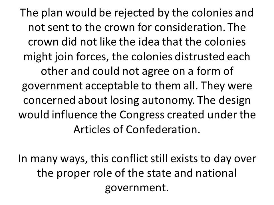 The plan would be rejected by the colonies and not sent to the crown for consideration.