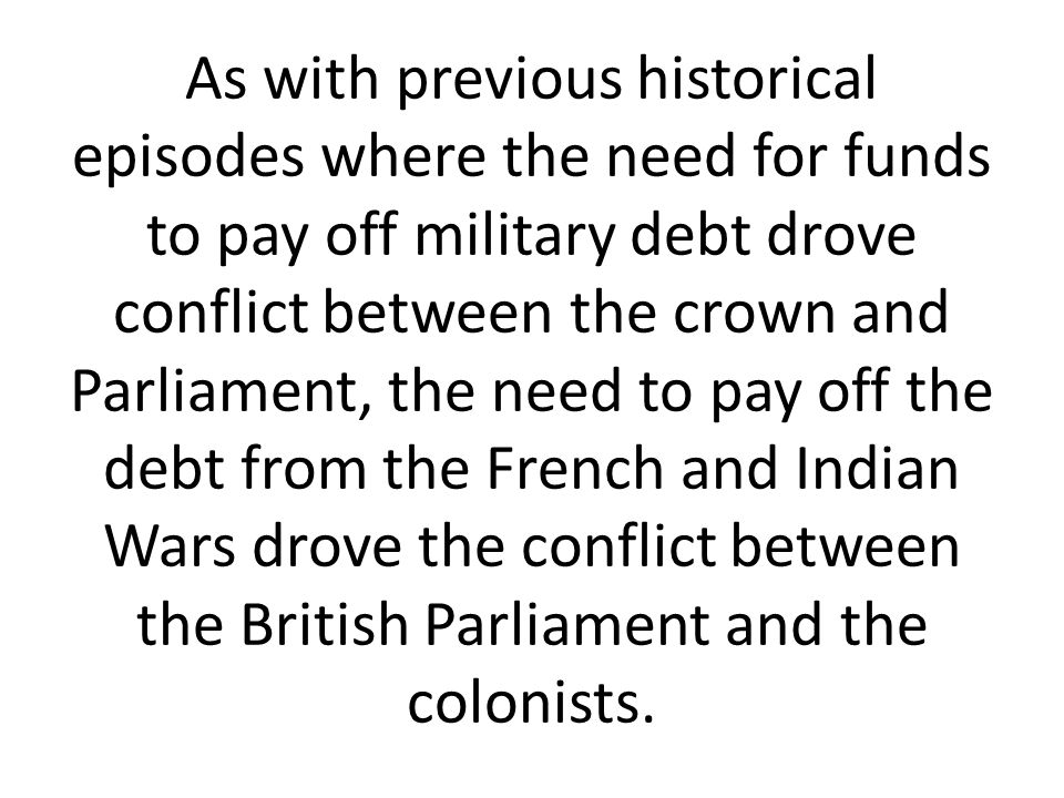 As with previous historical episodes where the need for funds to pay off military debt drove conflict between the crown and Parliament, the need to pay off the debt from the French and Indian Wars drove the conflict between the British Parliament and the colonists.