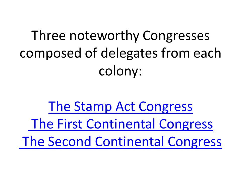Three noteworthy Congresses composed of delegates from each colony: The Stamp Act Congress The First Continental Congress The Second Continental Congress
