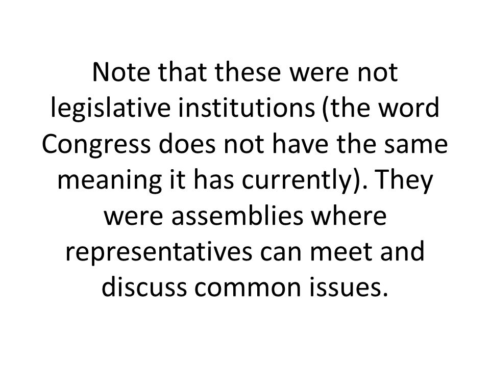 Note that these were not legislative institutions (the word Congress does not have the same meaning it has currently).