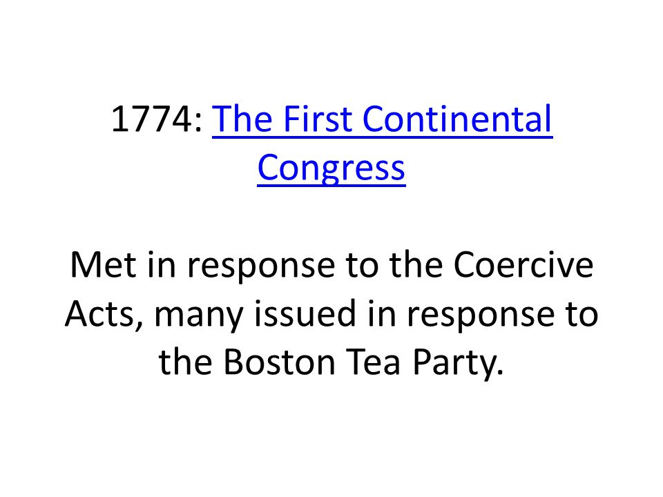 1774: The First Continental Congress Met in response to the Coercive Acts, many issued in response to the Boston Tea Party.