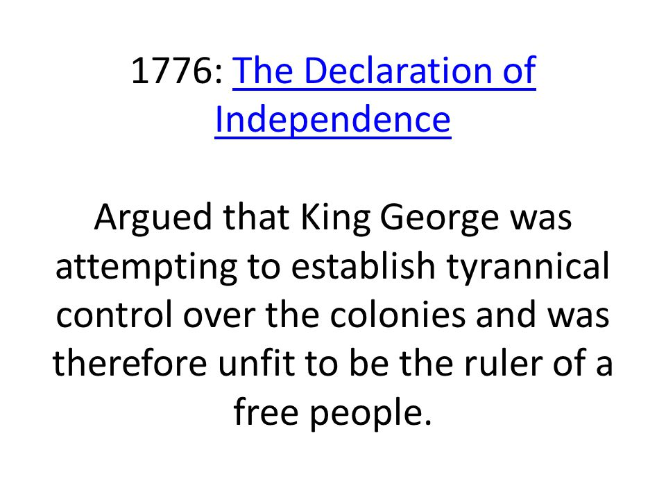 1776: The Declaration of Independence Argued that King George was attempting to establish tyrannical control over the colonies and was therefore unfit to be the ruler of a free people.