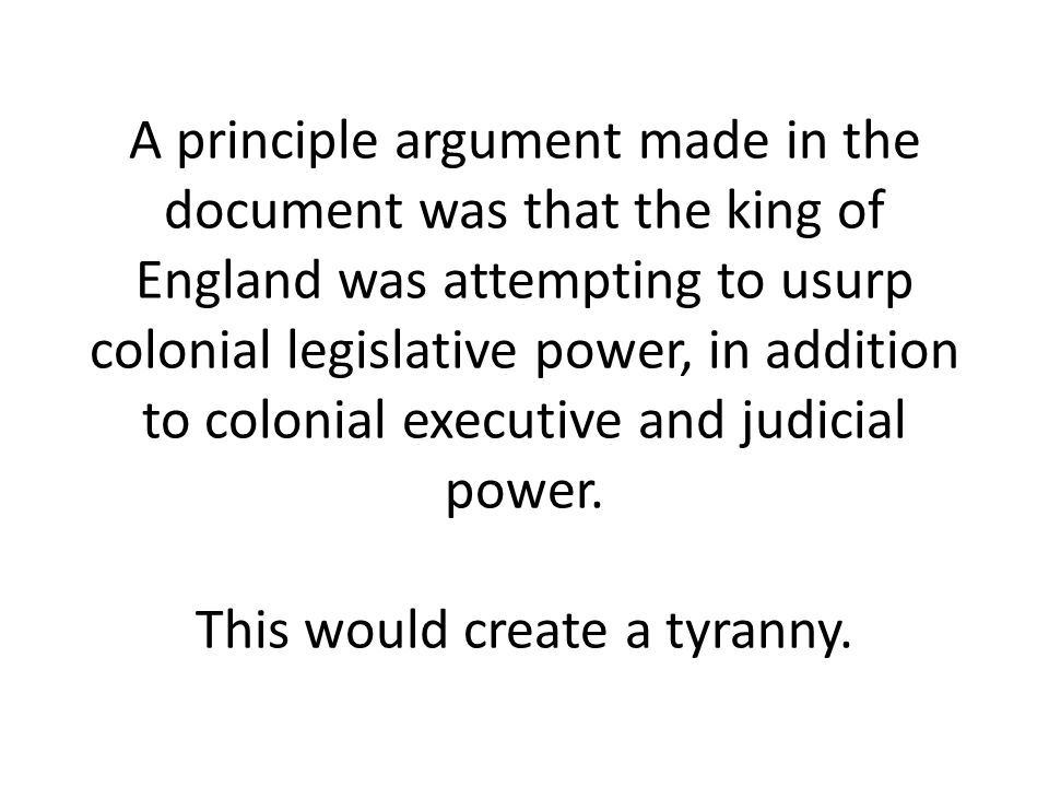 A principle argument made in the document was that the king of England was attempting to usurp colonial legislative power, in addition to colonial executive and judicial power.