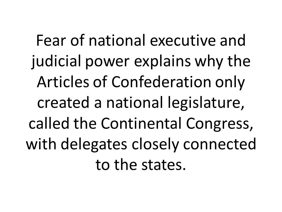 Fear of national executive and judicial power explains why the Articles of Confederation only created a national legislature, called the Continental Congress, with delegates closely connected to the states.