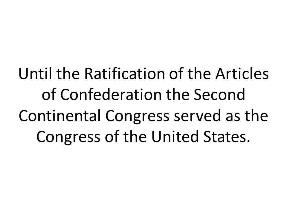 Until the Ratification of the Articles of Confederation the Second Continental Congress served as the Congress of the United States.
