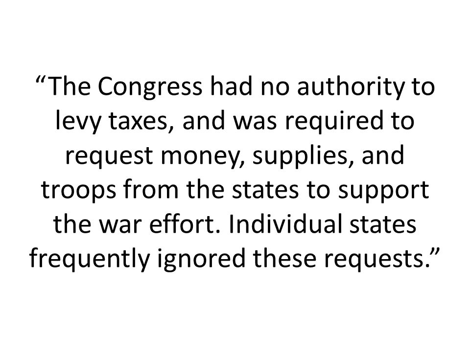 The Congress had no authority to levy taxes, and was required to request money, supplies, and troops from the states to support the war effort.