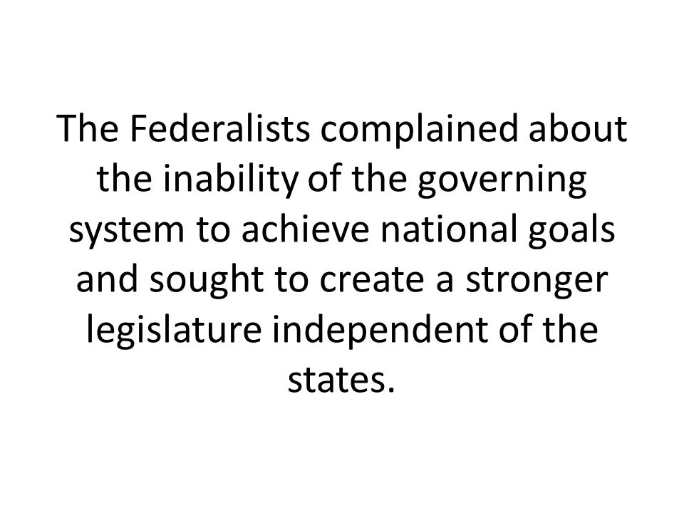 The Federalists complained about the inability of the governing system to achieve national goals and sought to create a stronger legislature independent of the states.