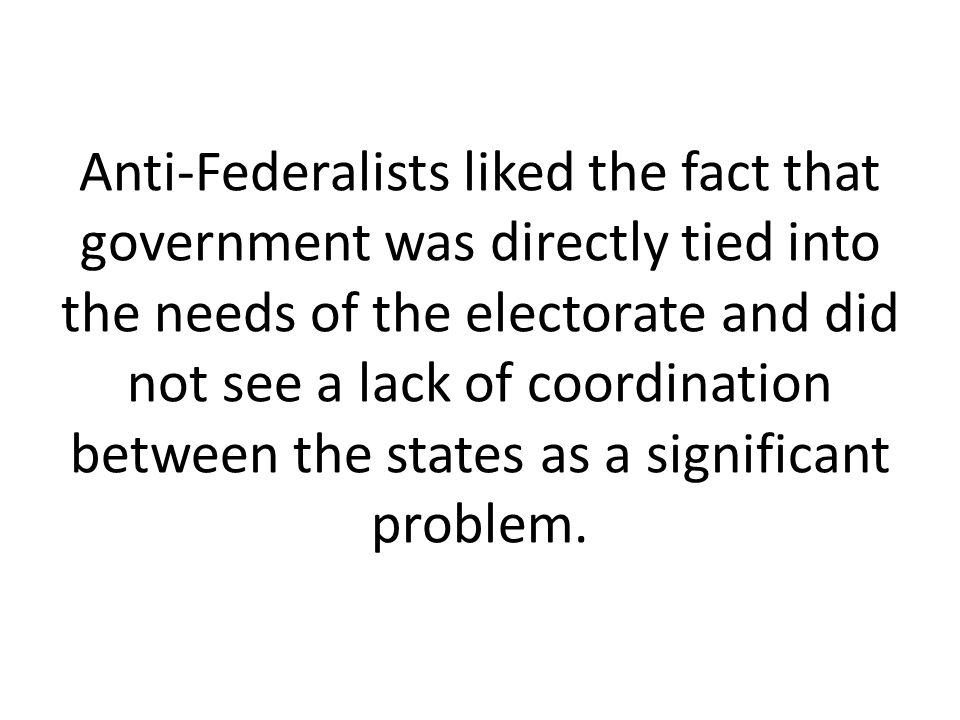 Anti-Federalists liked the fact that government was directly tied into the needs of the electorate and did not see a lack of coordination between the states as a significant problem.