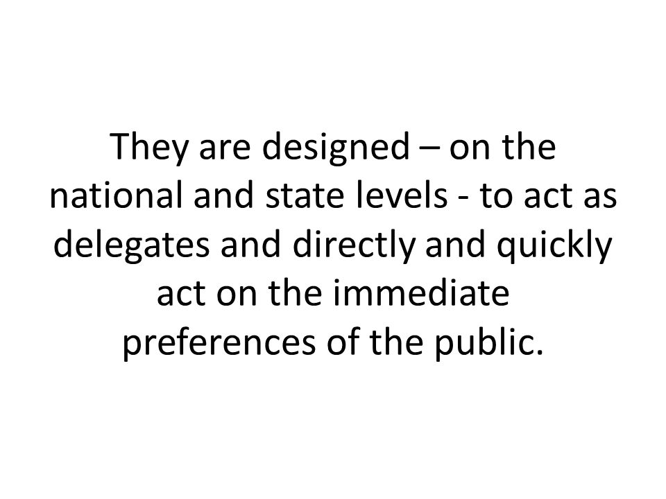 They are designed – on the national and state levels - to act as delegates and directly and quickly act on the immediate preferences of the public.