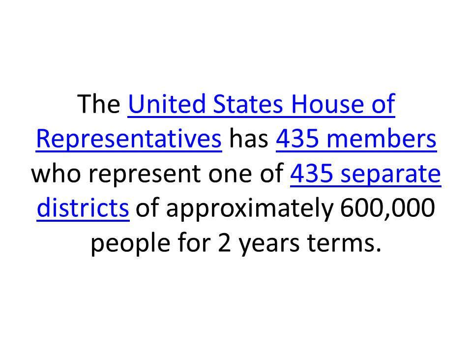 The United States House of Representatives has 435 members who represent one of 435 separate districts of approximately 600,000 people for 2 years terms.