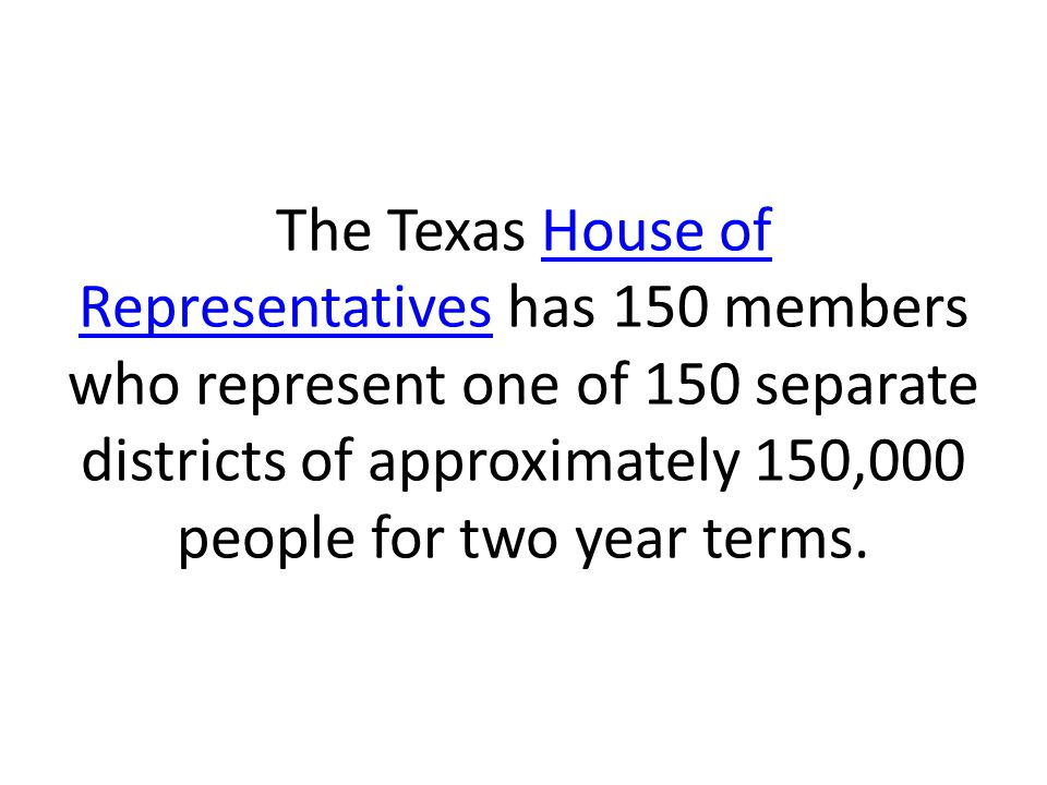 The Texas House of Representatives has 150 members who represent one of 150 separate districts of approximately 150,000 people for two year terms.