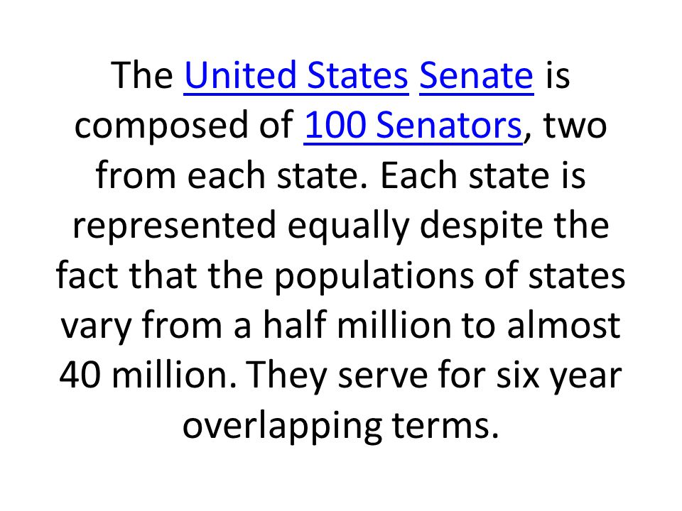 The United States Senate is composed of 100 Senators, two from each state.