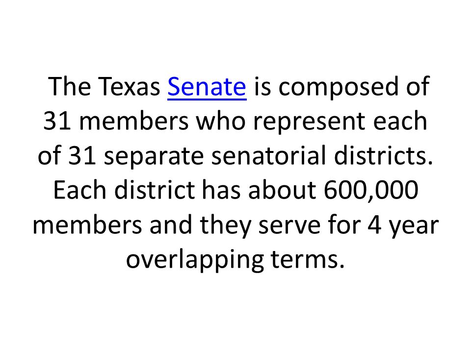 The Texas Senate is composed of 31 members who represent each of 31 separate senatorial districts.