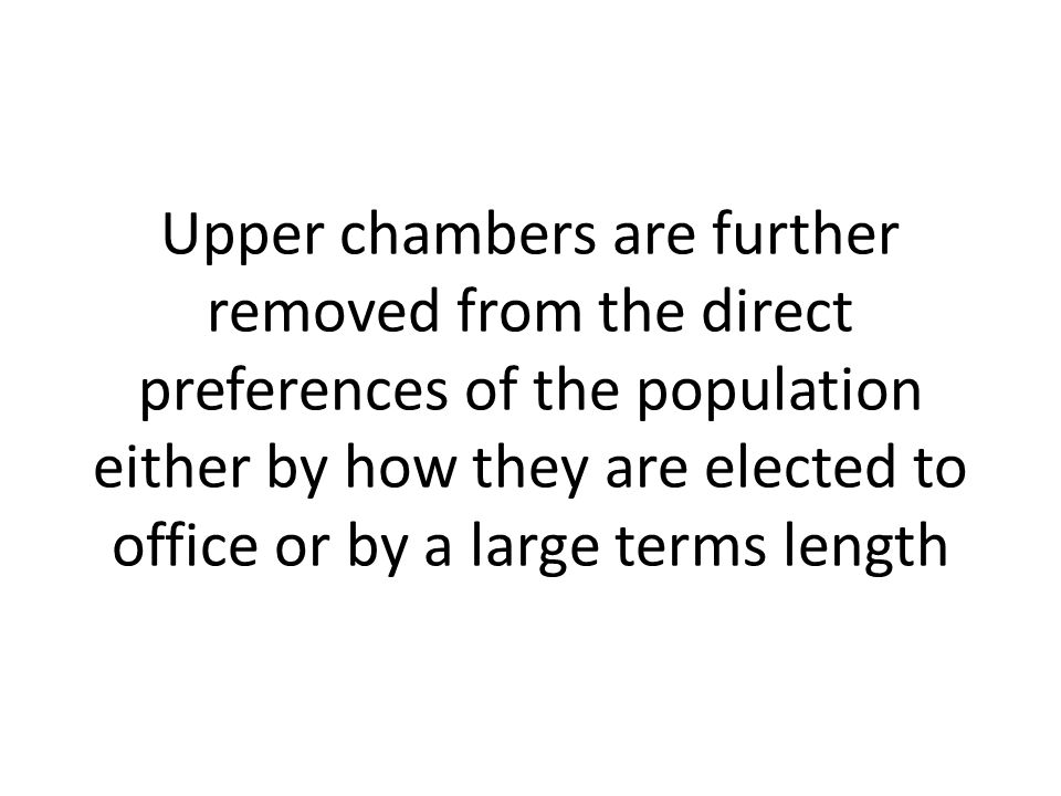 Upper chambers are further removed from the direct preferences of the population either by how they are elected to office or by a large terms length