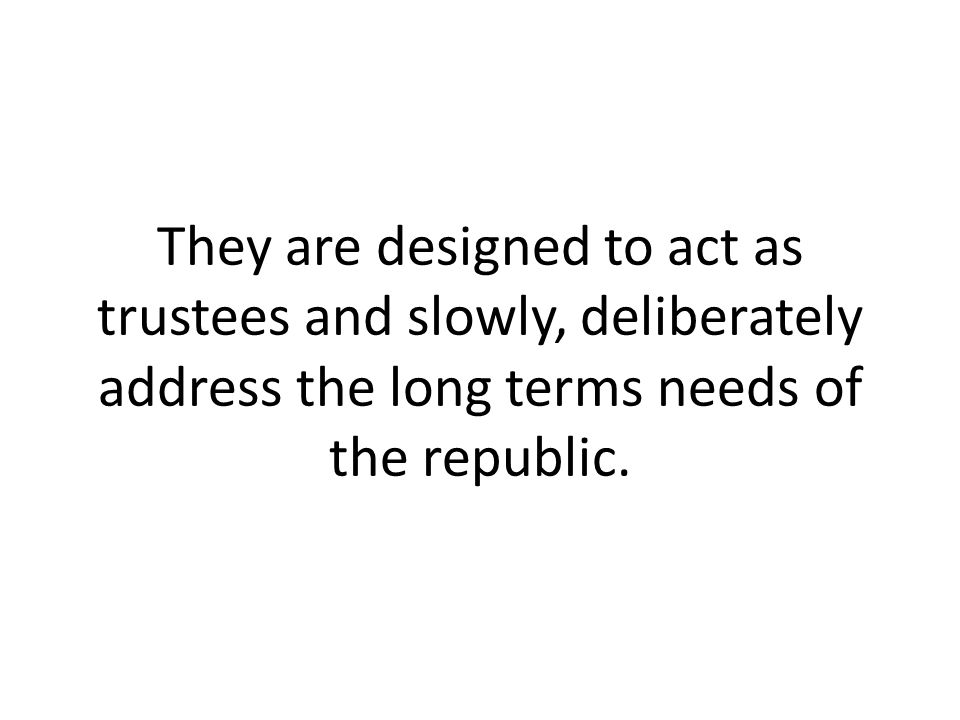 They are designed to act as trustees and slowly, deliberately address the long terms needs of the republic.
