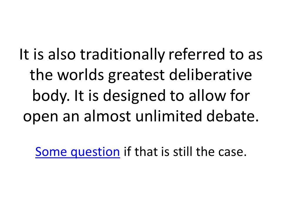 It is also traditionally referred to as the worlds greatest deliberative body.