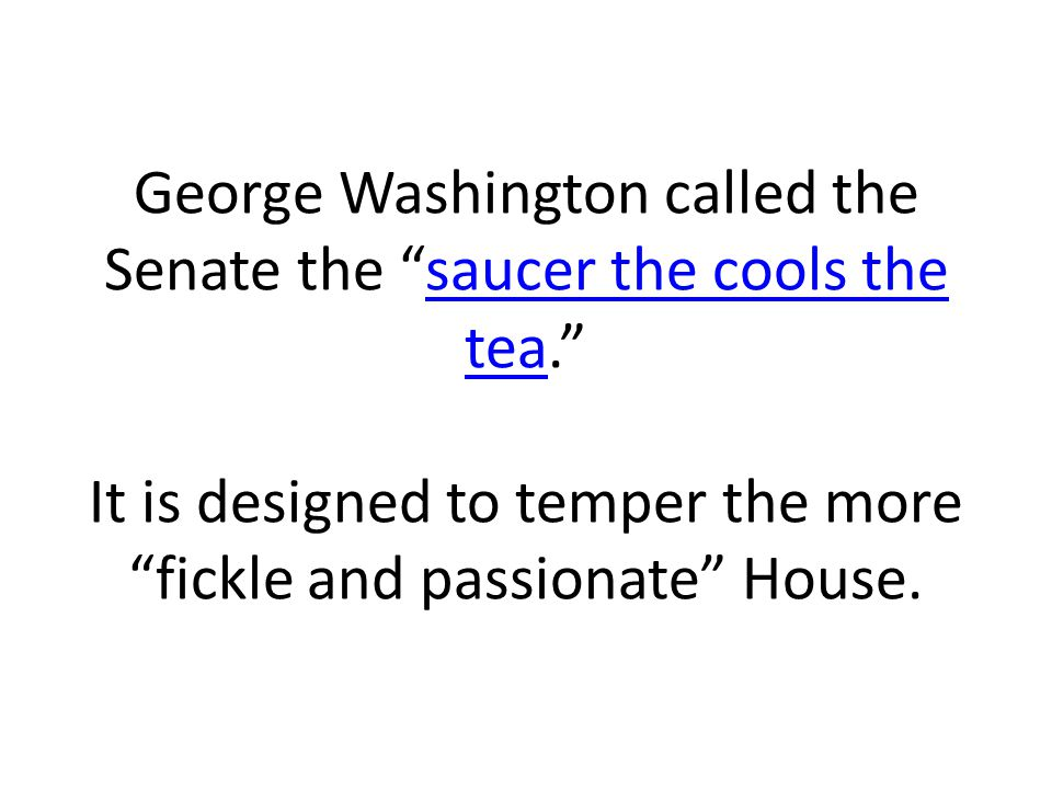 George Washington called the Senate the saucer the cools the tea