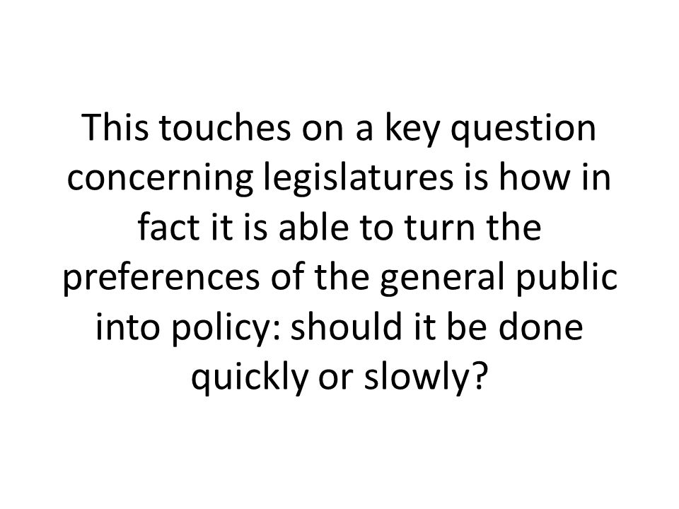 This touches on a key question concerning legislatures is how in fact it is able to turn the preferences of the general public into policy: should it be done quickly or slowly