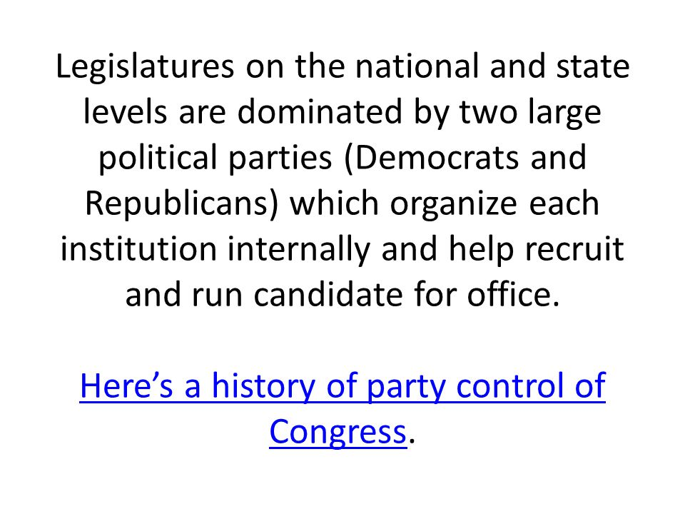 Legislatures on the national and state levels are dominated by two large political parties (Democrats and Republicans) which organize each institution internally and help recruit and run candidate for office.